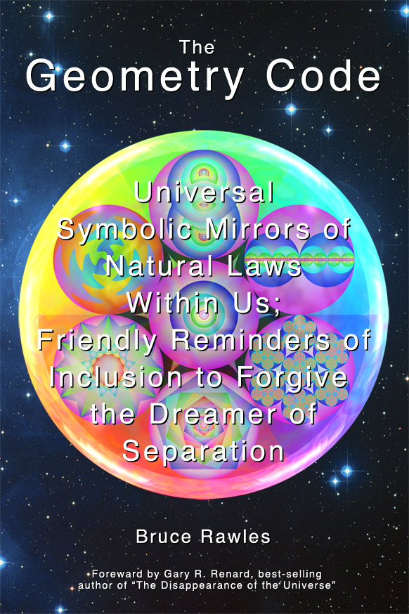 The Geometry Code: Universal Symbolic Mirrors of Natural Laws Within Us; Friendly Reminders of Inclusion to Forgive the Dreamer of Separation by Bruce Rawles (front cover)